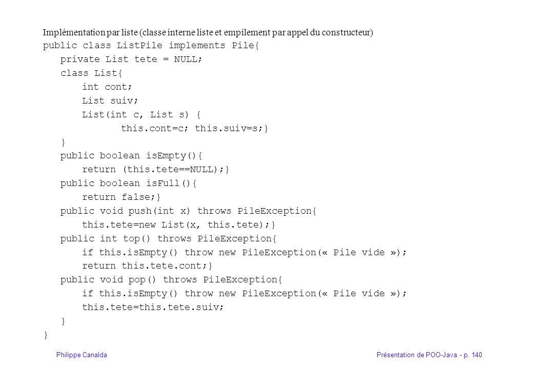 Présentation de POO-Java - p. 140Philippe Canalda Implémentation par liste (classe interne liste et empilement par appel du constructeur) public class