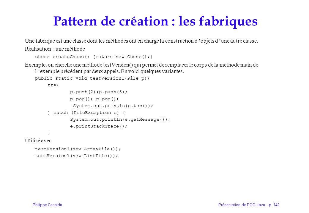 Présentation de POO-Java - p. 142Philippe Canalda Pattern de création : les fabriques Une fabrique est une classe dont les méthodes ont en charge la c