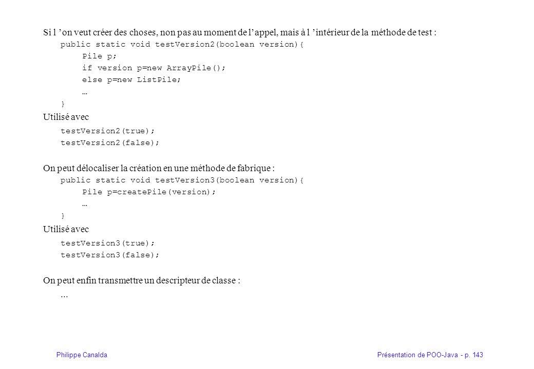 Présentation de POO-Java - p. 143Philippe Canalda Si l on veut créer des choses, non pas au moment de lappel, mais à l intérieur de la méthode de test