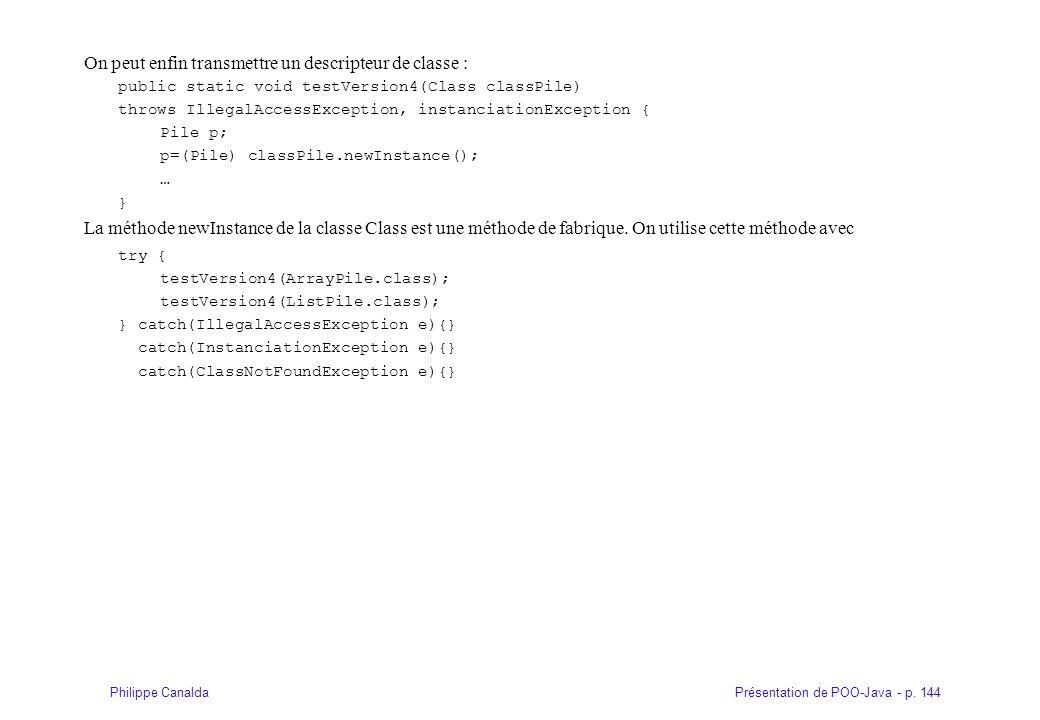 Présentation de POO-Java - p. 144Philippe Canalda On peut enfin transmettre un descripteur de classe : public static void testVersion4(Class classPile