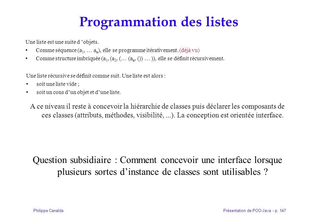 Présentation de POO-Java - p. 147Philippe Canalda Programmation des listes Une liste est une suite d objets. Comme séquence (a 1, … a n ), elle se pro