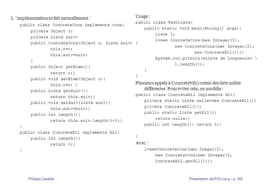 Présentation de POO-Java - p. 149Philippe Canalda L implémentation se fait naturellement : public class ConcreteCons implements cons{ private Object o