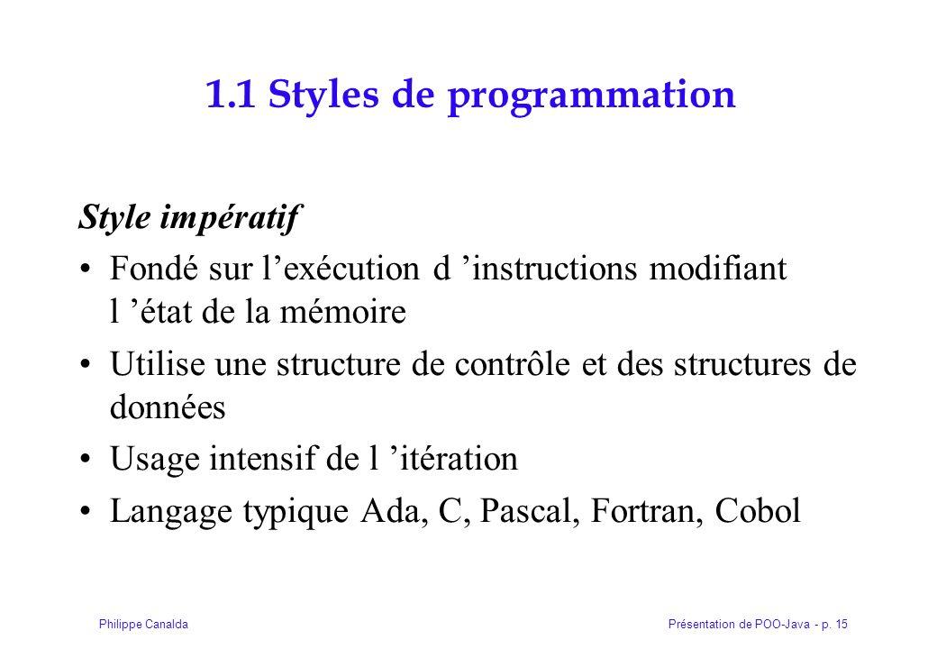 Présentation de POO-Java - p. 15Philippe Canalda 1.1 Styles de programmation Style impératif Fondé sur lexécution d instructions modifiant l état de l