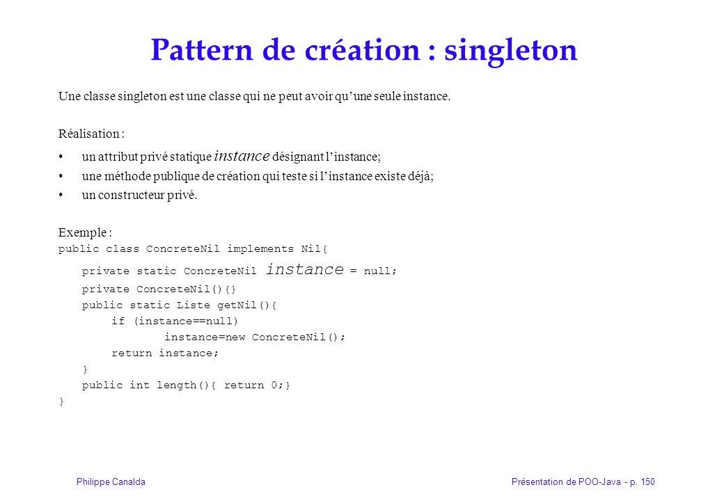 Présentation de POO-Java - p. 150Philippe Canalda Pattern de création : singleton Une classe singleton est une classe qui ne peut avoir quune seule in