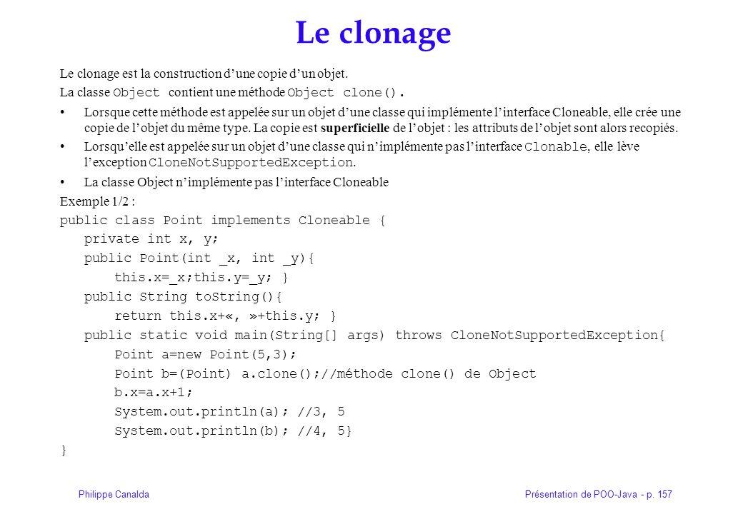 Présentation de POO-Java - p. 157Philippe Canalda Le clonage Le clonage est la construction dune copie dun objet. La classe Object contient une méthod