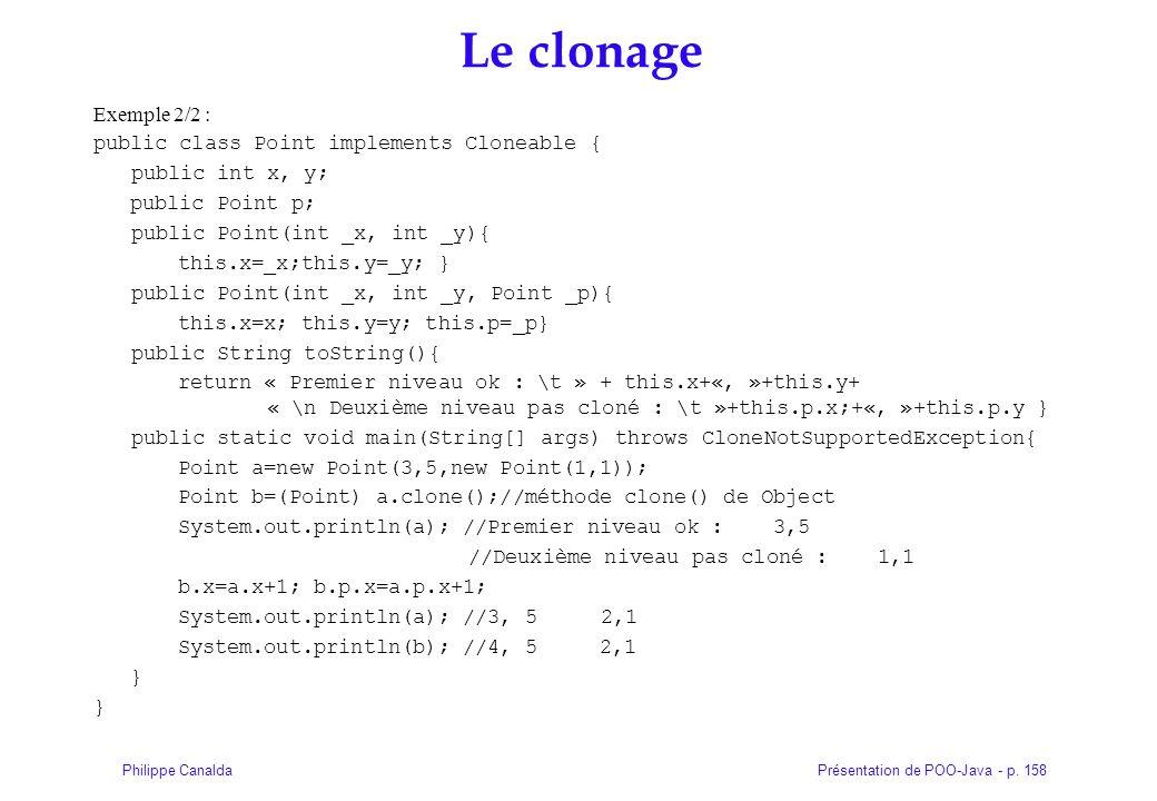 Présentation de POO-Java - p. 158Philippe Canalda Le clonage Exemple 2/2 : public class Point implements Cloneable { public int x, y; public Point p;