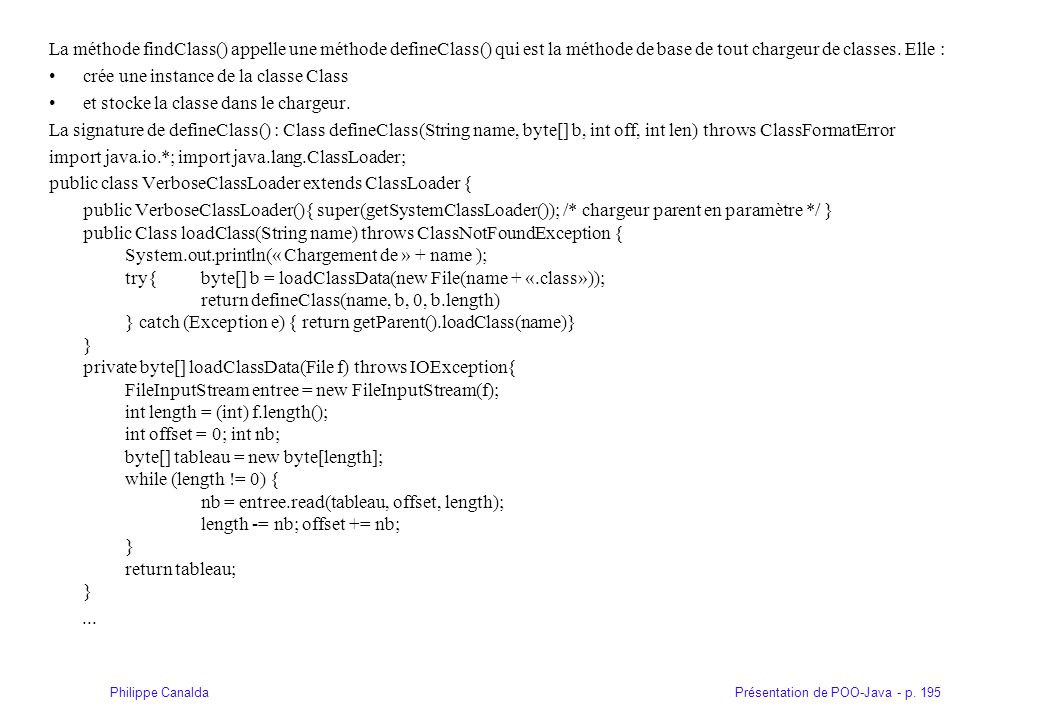 Présentation de POO-Java - p. 195Philippe Canalda La méthode findClass() appelle une méthode defineClass() qui est la méthode de base de tout chargeur
