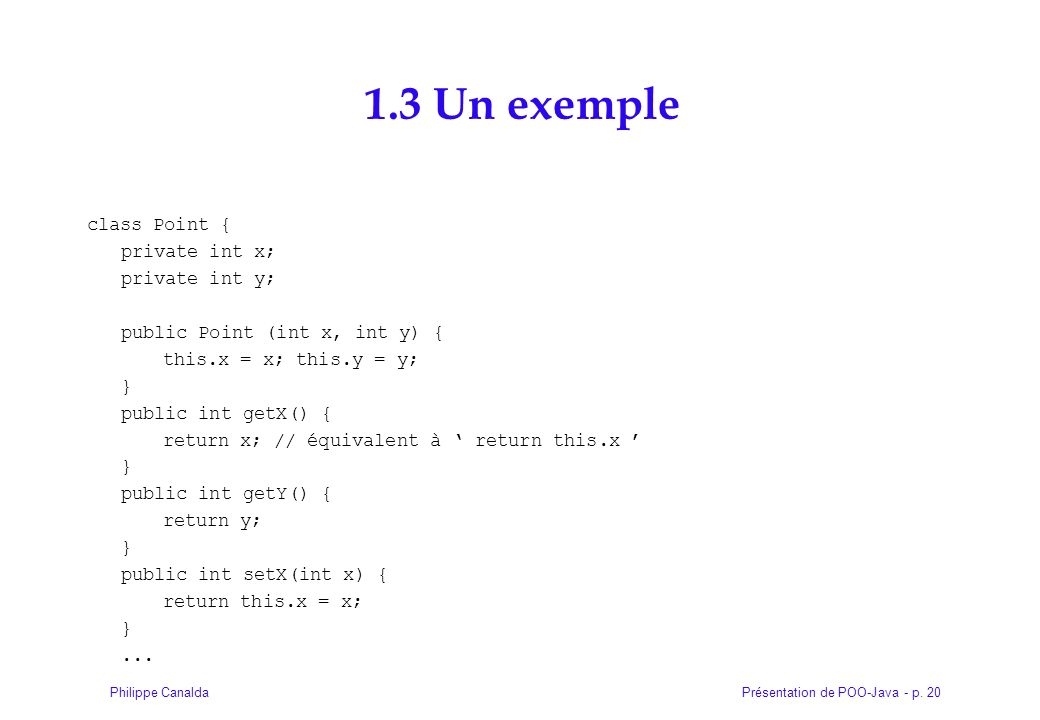 Présentation de POO-Java - p. 20Philippe Canalda 1.3 Un exemple class Point { private int x; private int y; public Point (int x, int y) { this.x = x;