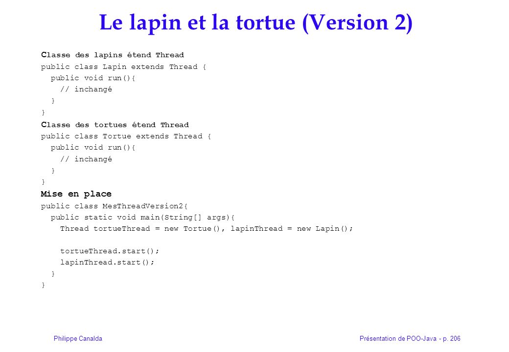 Présentation de POO-Java - p. 206Philippe Canalda Le lapin et la tortue (Version 2) C lasse des lapins étend Thread public class Lapin extends Thread
