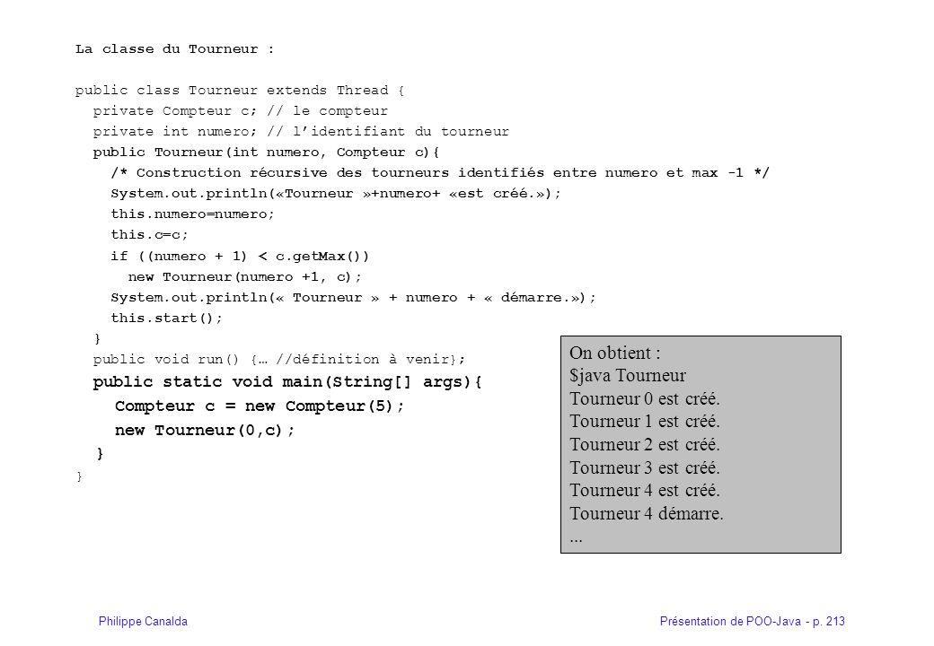 Présentation de POO-Java - p. 213Philippe Canalda La classe du Tourneur : public class Tourneur extends Thread { private Compteur c; // le compteur pr