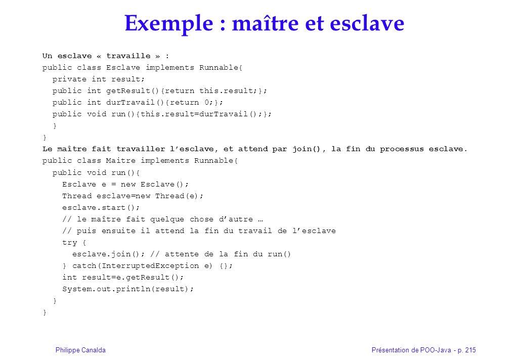 Présentation de POO-Java - p. 215Philippe Canalda Exemple : maître et esclave Un esclave « travaille » : public class Esclave implements Runnable{ pri