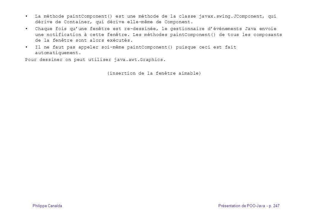 Présentation de POO-Java - p. 247Philippe Canalda La méthode paintComponent() est une méthode de la classe javax.swing.JComponent, qui dérive de Conta