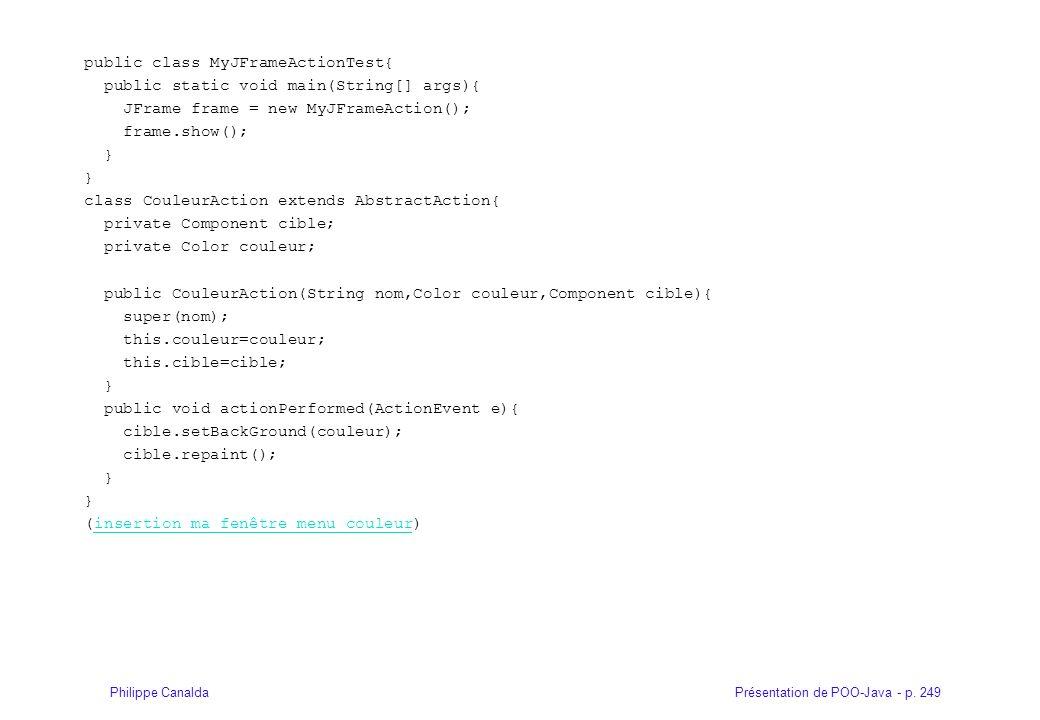 Présentation de POO-Java - p. 249Philippe Canalda public class MyJFrameActionTest{ public static void main(String[] args){ JFrame frame = new MyJFrame