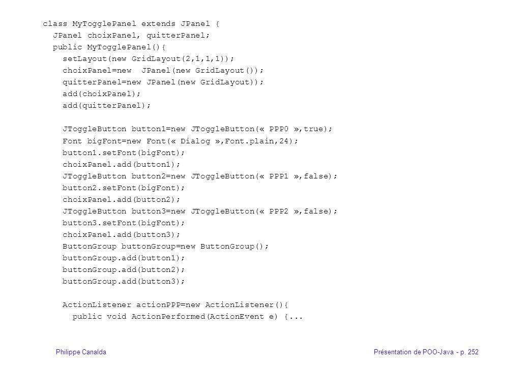 Présentation de POO-Java - p. 252Philippe Canalda class MyTogglePanel extends JPanel { JPanel choixPanel, quitterPanel; public MyTogglePanel(){ setLay
