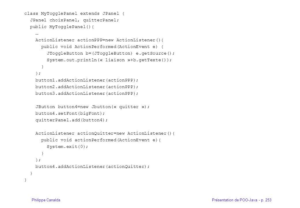 Présentation de POO-Java - p. 253Philippe Canalda class MyTogglePanel extends JPanel { JPanel choixPanel, quitterPanel; public MyTogglePanel(){ … Acti