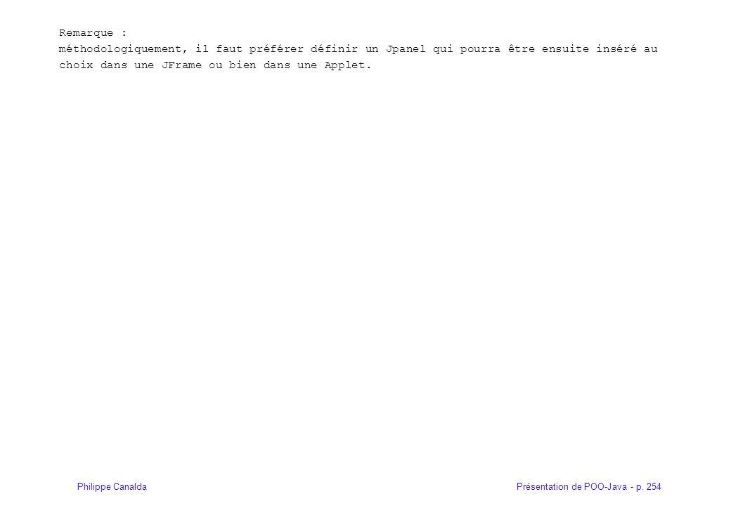 Présentation de POO-Java - p. 254Philippe Canalda Remarque : méthodologiquement, il faut préférer définir un Jpanel qui pourra être ensuite inséré au