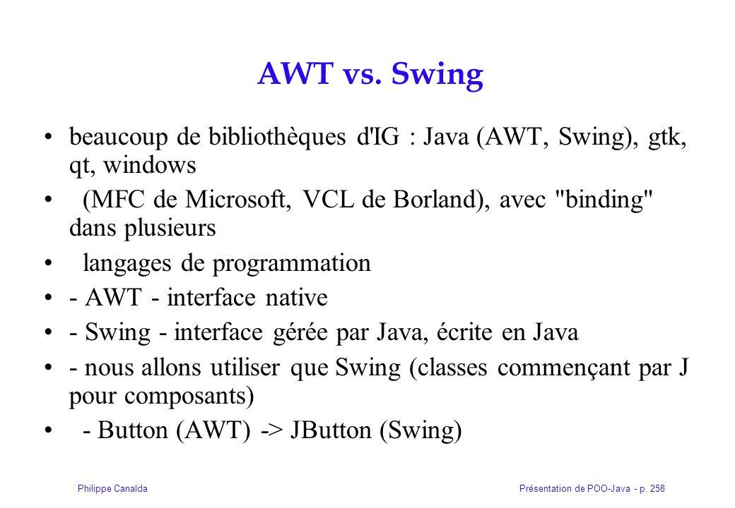 Présentation de POO-Java - p. 258Philippe Canalda AWT vs. Swing beaucoup de bibliothèques d'IG : Java (AWT, Swing), gtk, qt, windows (MFC de Microsoft