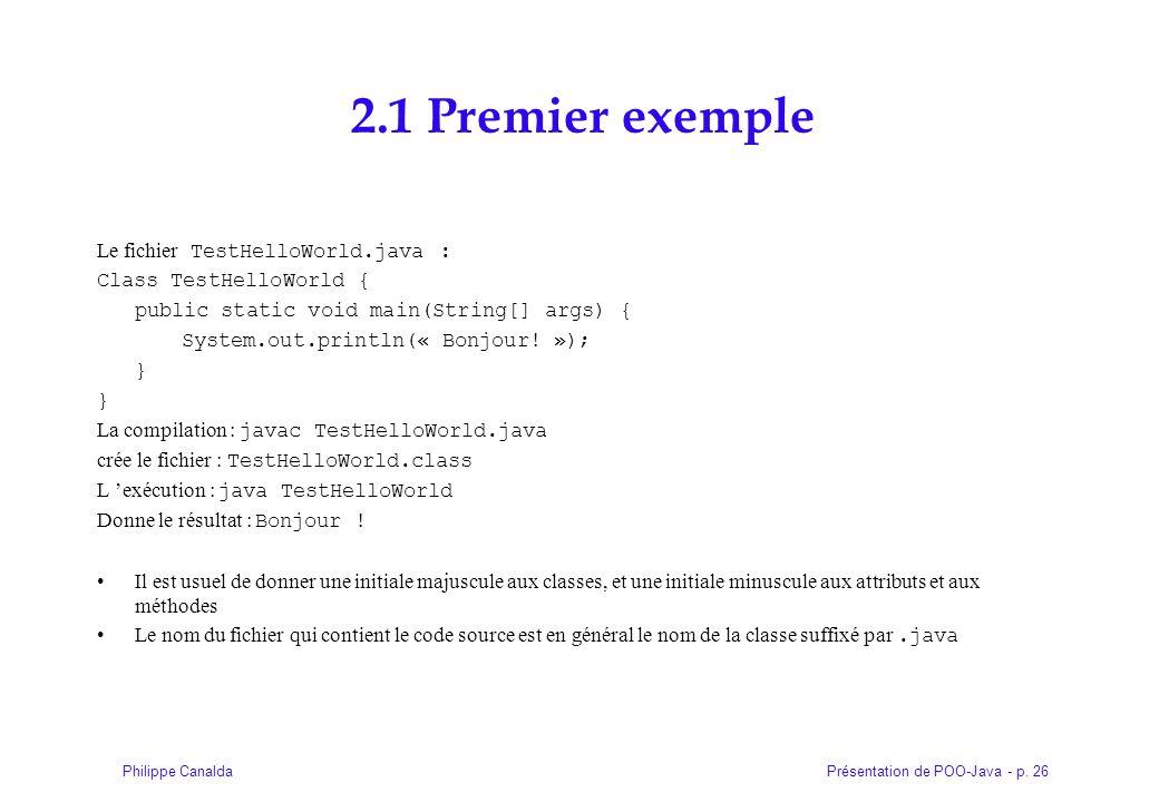 Présentation de POO-Java - p. 26Philippe Canalda 2.1 Premier exemple Le fichier TestHelloWorld.java : Class TestHelloWorld { public static void main(S