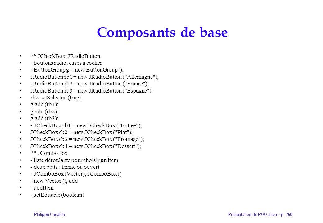 Présentation de POO-Java - p. 260Philippe Canalda Composants de base ** JCheckBox, JRadioButton - boutons radio, cases à cocher - ButtonGroup g = new