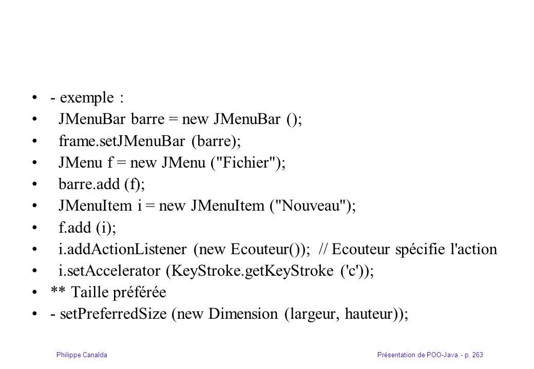 Présentation de POO-Java - p. 263Philippe Canalda - exemple : JMenuBar barre = new JMenuBar (); frame.setJMenuBar (barre); JMenu f = new JMenu (