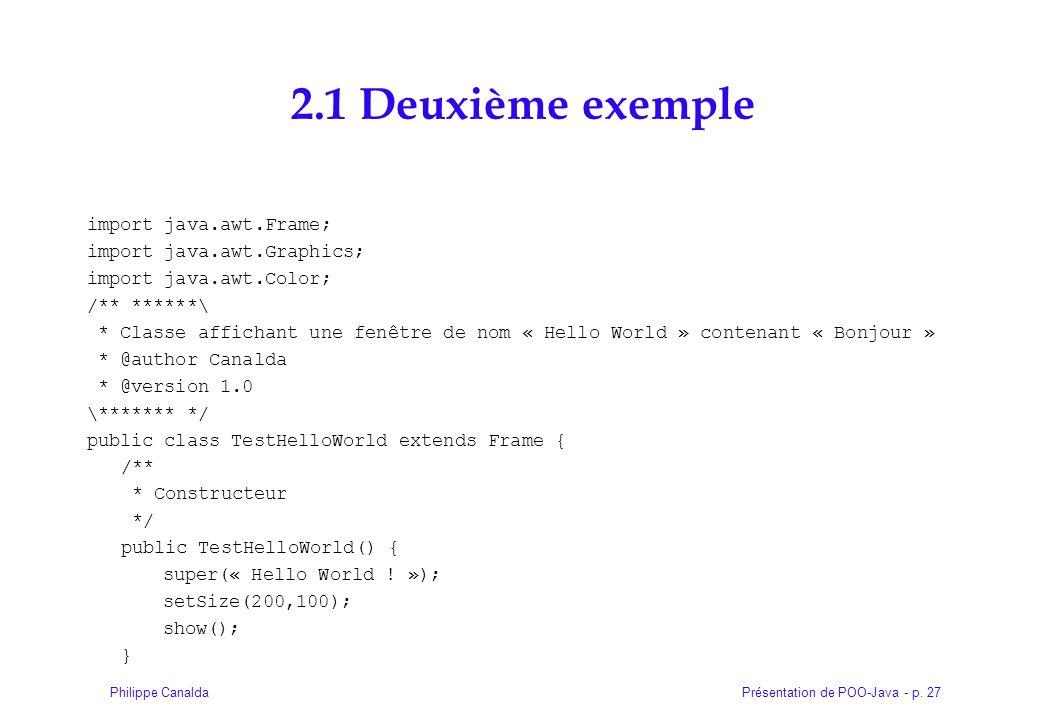 Présentation de POO-Java - p. 27Philippe Canalda 2.1 Deuxième exemple import java.awt.Frame; import java.awt.Graphics; import java.awt.Color; /** ****