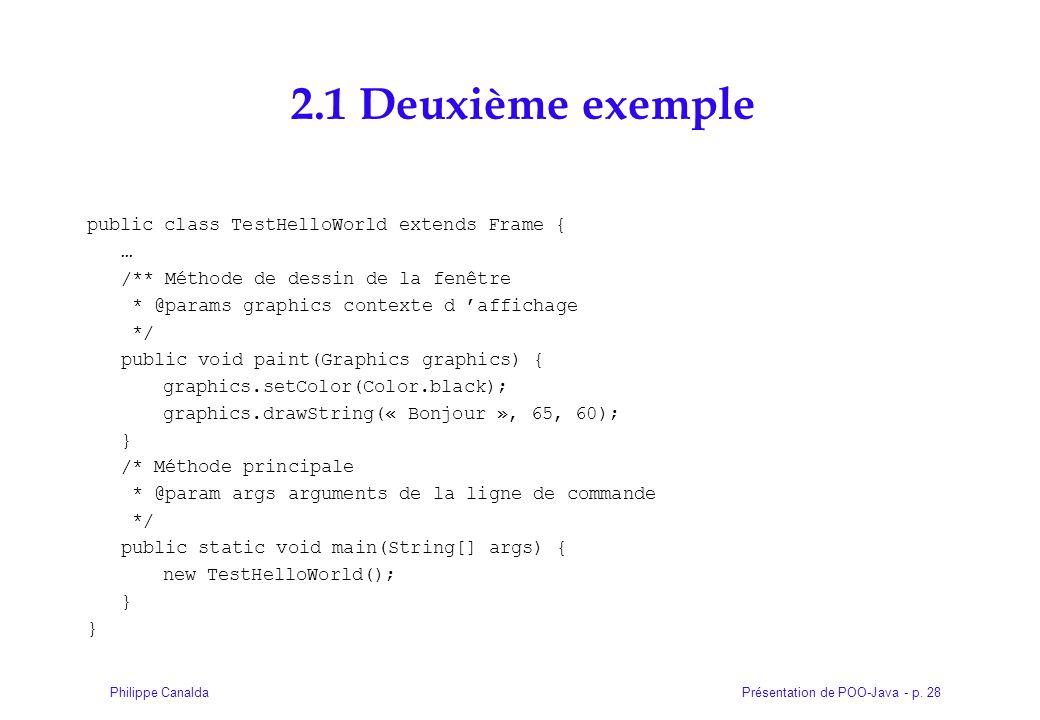 Présentation de POO-Java - p. 28Philippe Canalda 2.1 Deuxième exemple public class TestHelloWorld extends Frame { … /** Méthode de dessin de la fenêtr