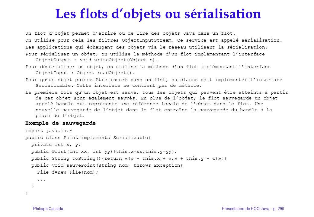 Présentation de POO-Java - p. 290Philippe Canalda Les flots dobjets ou sérialisation Un flot dobjet permet décrire ou de lire des objets Java dans un