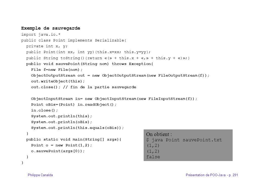 Présentation de POO-Java - p. 291Philippe Canalda Exemple de sauvegarde import java.io.* public class Point implements Serializable{ private int x, y;