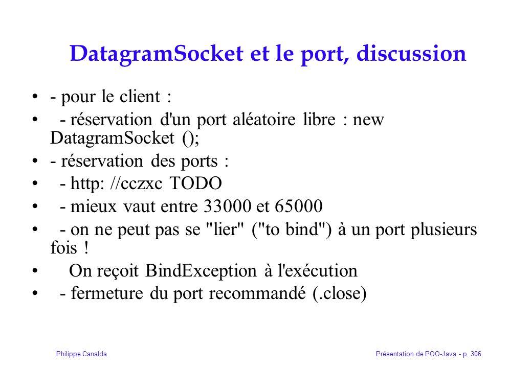 Présentation de POO-Java - p. 306Philippe Canalda DatagramSocket et le port, discussion - pour le client : - réservation d'un port aléatoire libre : n