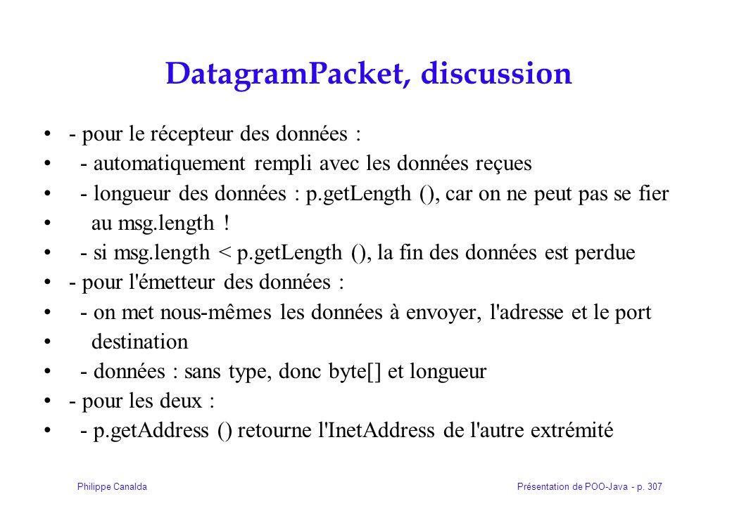 Présentation de POO-Java - p. 307Philippe Canalda DatagramPacket, discussion - pour le récepteur des données : - automatiquement rempli avec les donné