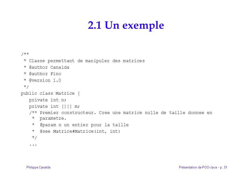 Présentation de POO-Java - p. 31Philippe Canalda 2.1 Un exemple /** * Classe permettant de manipuler des matrices * @author Canalda * @author Fino * @