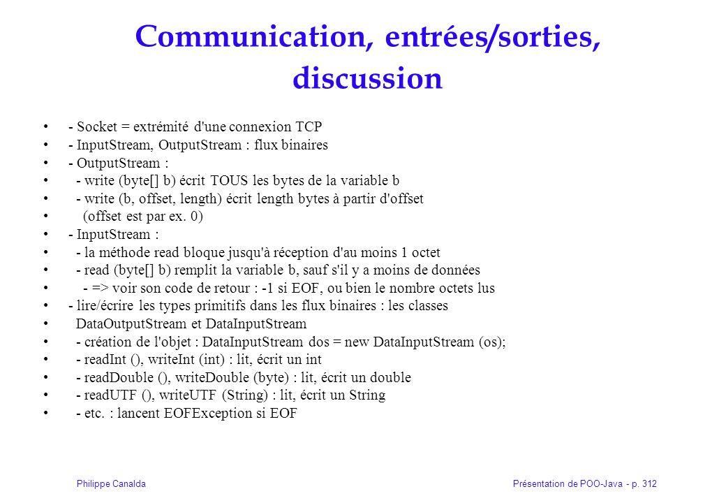 Présentation de POO-Java - p. 312Philippe Canalda Communication, entrées/sorties, discussion - Socket = extrémité d'une connexion TCP - InputStream, O