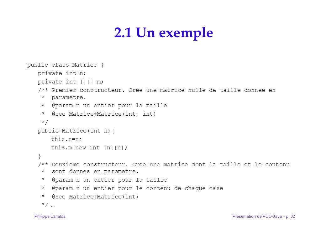 Présentation de POO-Java - p. 32Philippe Canalda 2.1 Un exemple public class Matrice { private int n; private int [][] m; /** Premier constructeur. Cr