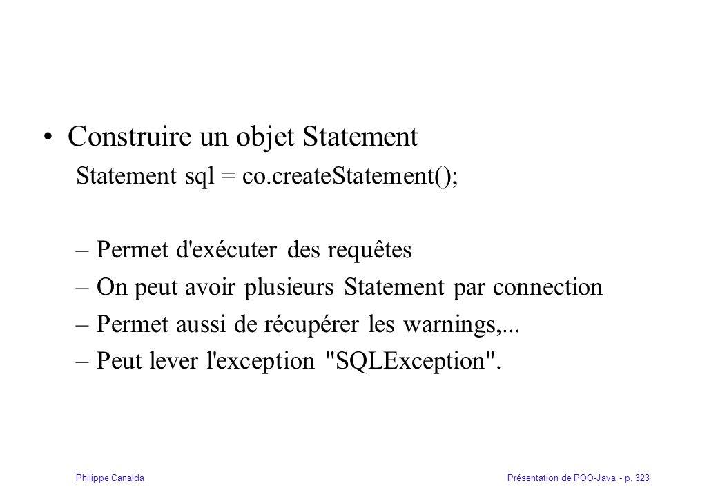 Présentation de POO-Java - p. 323Philippe Canalda Construire un objet Statement Statement sql = co.createStatement(); –Permet d'exécuter des requêtes
