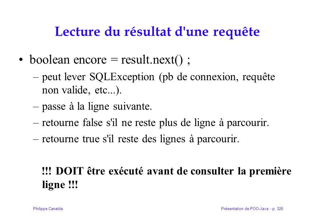 Présentation de POO-Java - p. 326Philippe Canalda Lecture du résultat d'une requête boolean encore = result.next() ; –peut lever SQLException (pb de c
