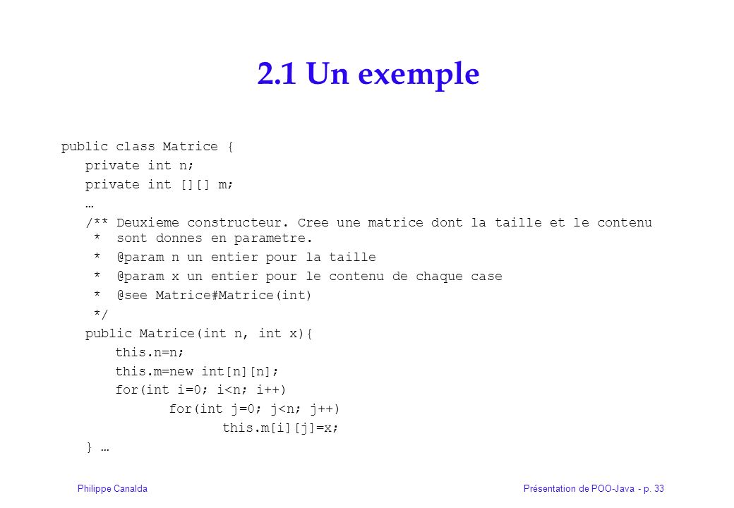 Présentation de POO-Java - p. 33Philippe Canalda 2.1 Un exemple public class Matrice { private int n; private int [][] m; … /** Deuxieme constructeur.