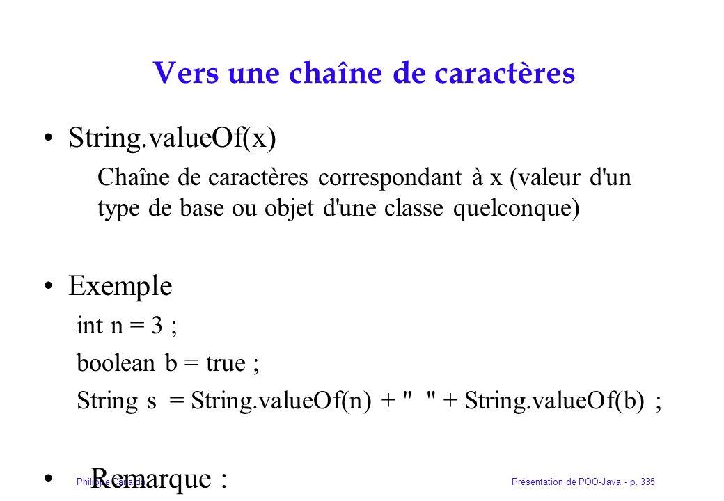 Présentation de POO-Java - p. 335Philippe Canalda Vers une chaîne de caractères String.valueOf(x) Chaîne de caractères correspondant à x (valeur d'un