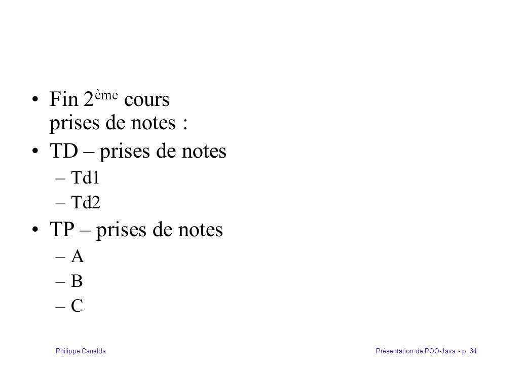 Présentation de POO-Java - p. 34Philippe Canalda Fin 2 ème cours prises de notes : TD – prises de notes –Td1 –Td2 TP – prises de notes –A –B –C
