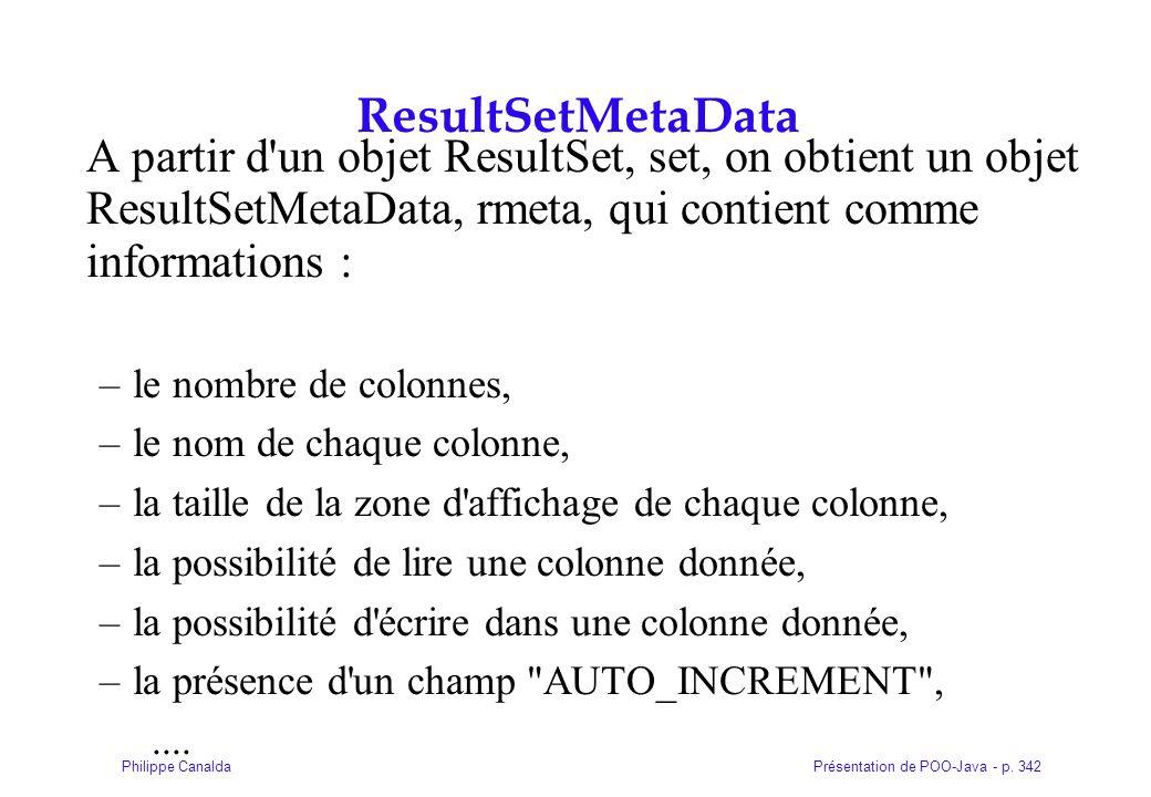 Présentation de POO-Java - p. 342Philippe Canalda ResultSetMetaData A partir d'un objet ResultSet, set, on obtient un objet ResultSetMetaData, rmeta,