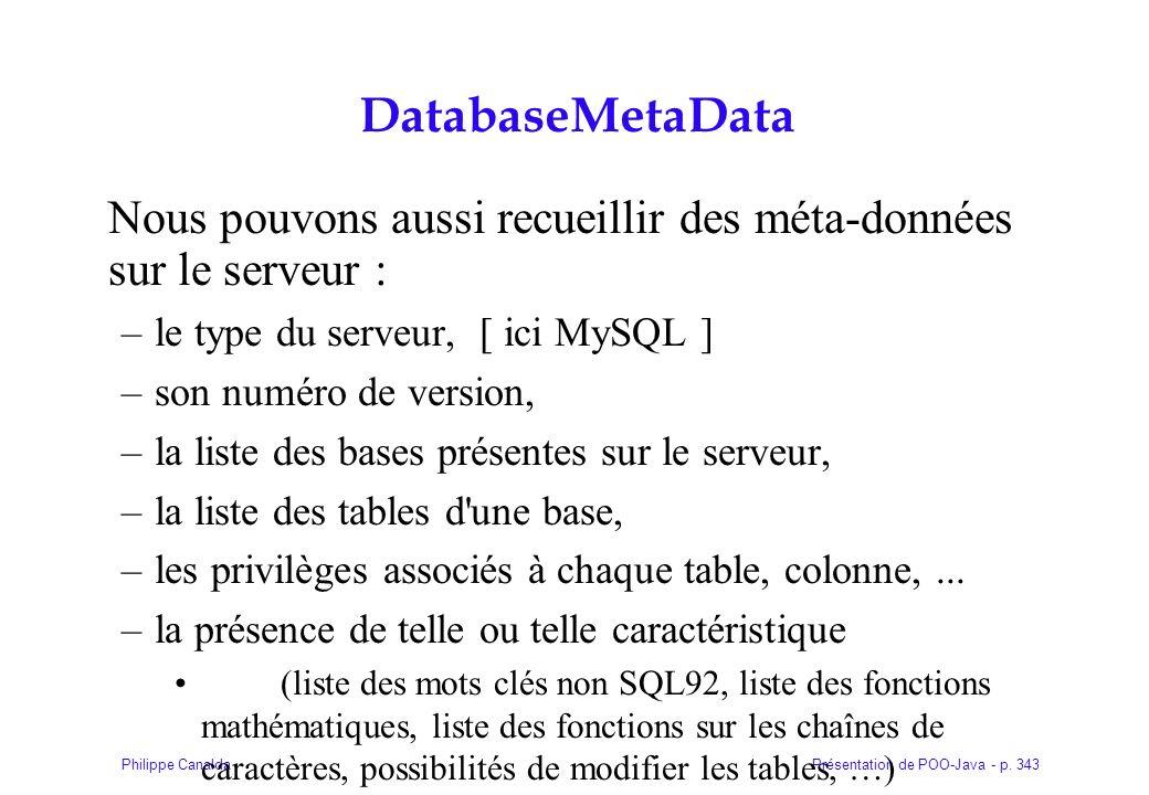 Présentation de POO-Java - p. 343Philippe Canalda DatabaseMetaData Nous pouvons aussi recueillir des méta-données sur le serveur : –le type du serveur
