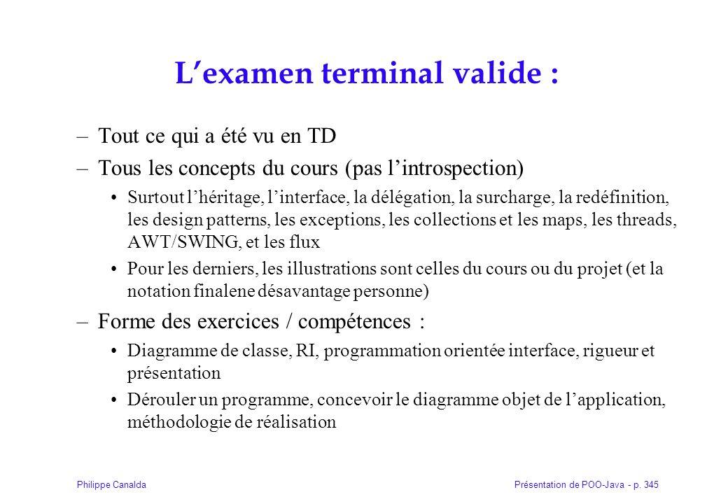 Présentation de POO-Java - p. 345Philippe Canalda Lexamen terminal valide : –Tout ce qui a été vu en TD –Tous les concepts du cours (pas lintrospectio