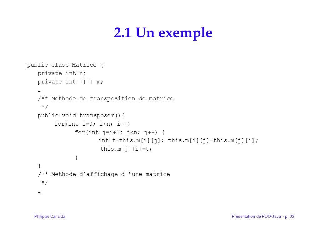 Présentation de POO-Java - p. 35Philippe Canalda 2.1 Un exemple public class Matrice { private int n; private int [][] m; … /** Methode de transpositi