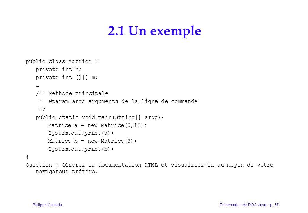 Présentation de POO-Java - p. 37Philippe Canalda 2.1 Un exemple public class Matrice { private int n; private int [][] m; … /** Methode principale * @