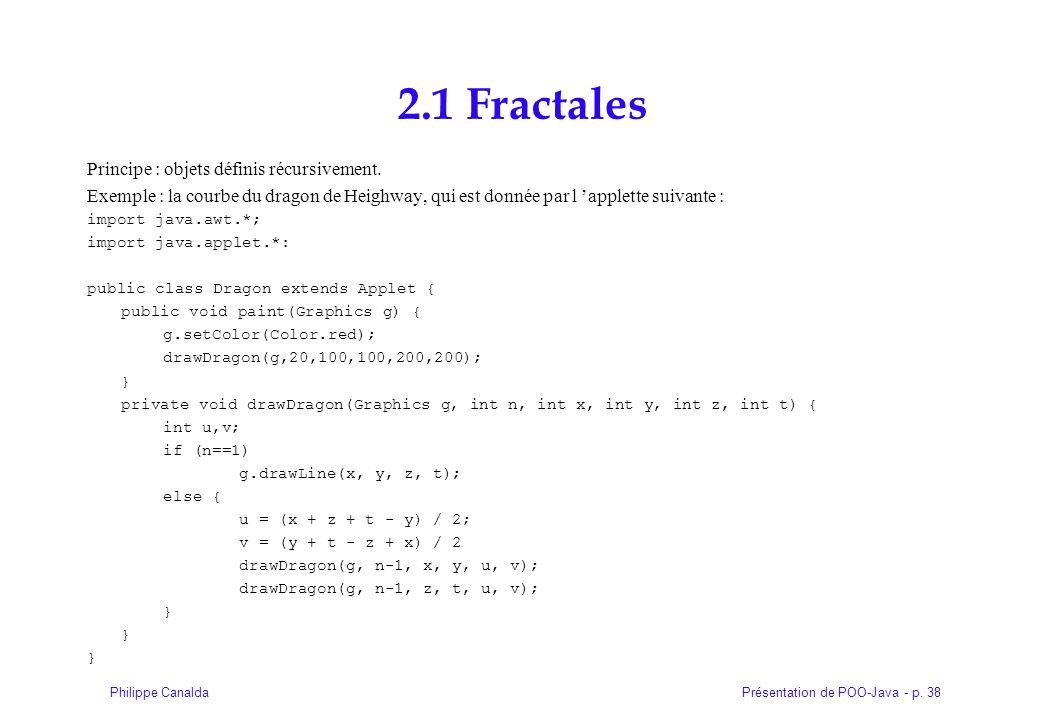 Présentation de POO-Java - p. 38Philippe Canalda 2.1 Fractales Principe : objets définis récursivement. Exemple : la courbe du dragon de Heighway, qui