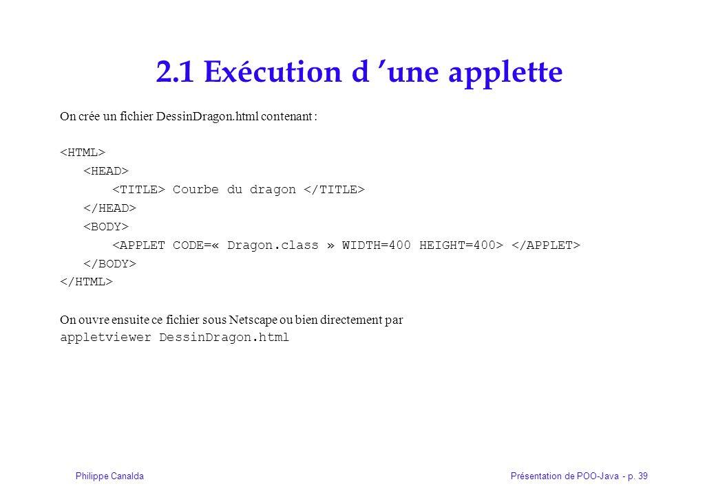 Présentation de POO-Java - p. 39Philippe Canalda 2.1 Exécution d une applette On crée un fichier DessinDragon.html contenant : Courbe du dragon On ouv