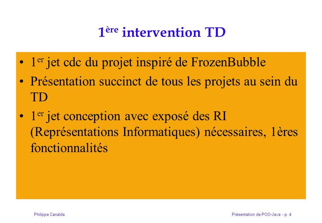 Présentation de POO-Java - p. 4Philippe Canalda 1 ère intervention TD 1 er jet cdc du projet inspiré de FrozenBubble Présentation succinct de tous les