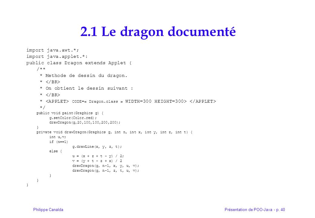 Présentation de POO-Java - p. 40Philippe Canalda 2.1 Le dragon documenté import java.awt.*; import java.applet.*: public class Dragon extends Applet {