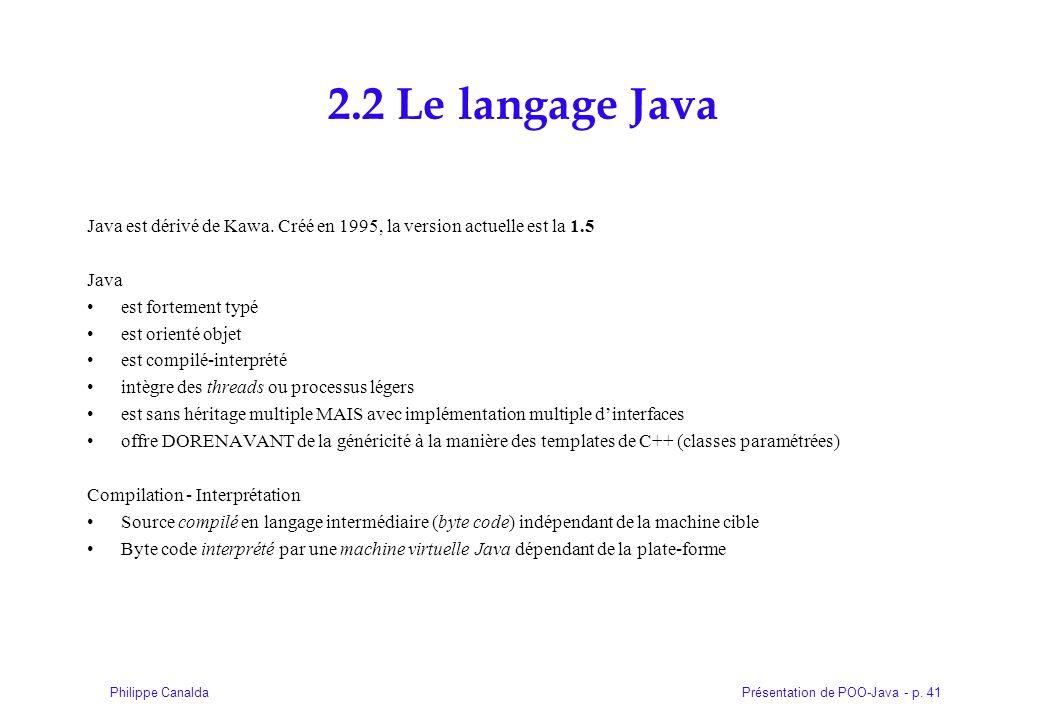 Présentation de POO-Java - p. 41Philippe Canalda 2.2 Le langage Java Java est dérivé de Kawa. Créé en 1995, la version actuelle est la 1.5 Java est fo