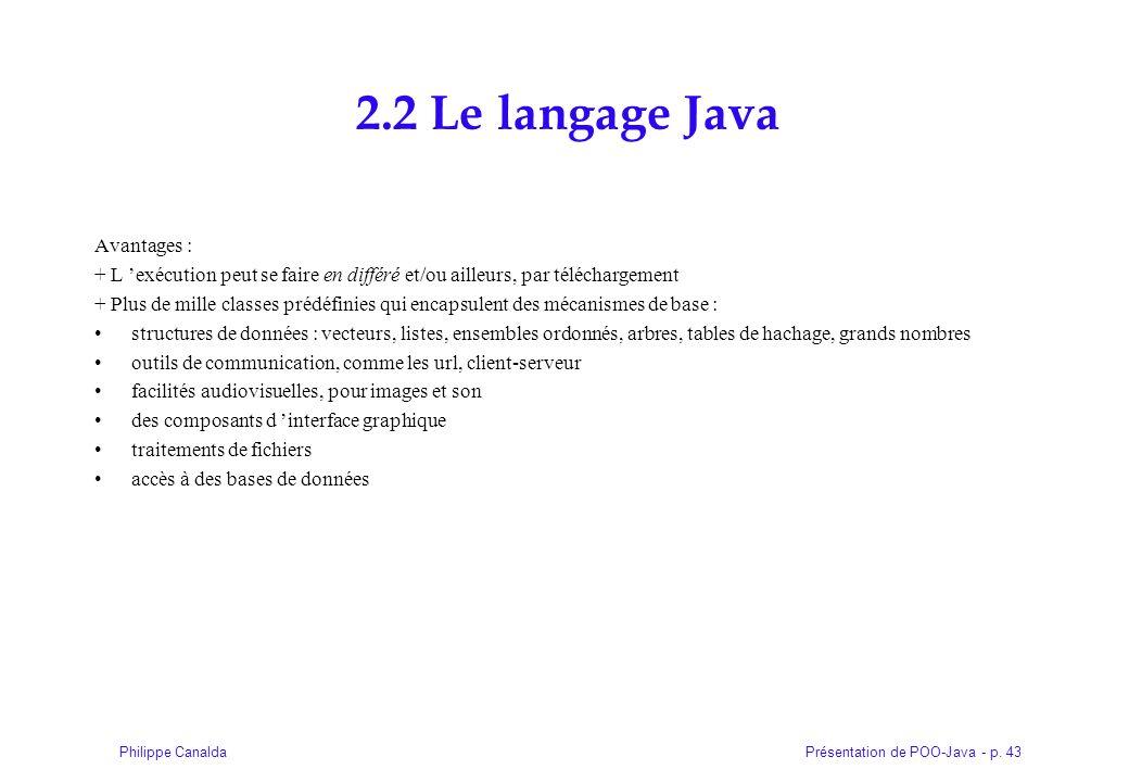Présentation de POO-Java - p. 43Philippe Canalda 2.2 Le langage Java Avantages : + L exécution peut se faire en différé et/ou ailleurs, par télécharge