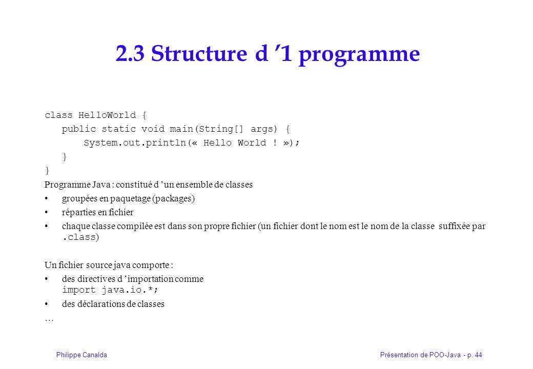 Présentation de POO-Java - p. 44Philippe Canalda 2.3 Structure d 1 programme class HelloWorld { public static void main(String[] args) { System.out.pr